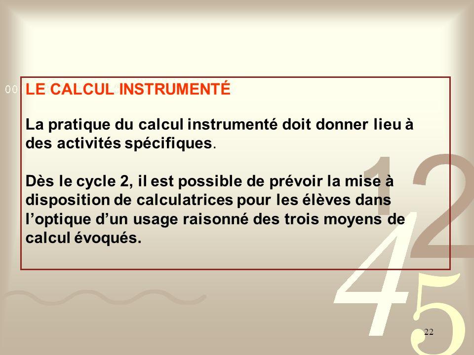 22 LE CALCUL INSTRUMENTÉ La pratique du calcul instrumenté doit donner lieu à des activités spécifiques. Dès le cycle 2, il est possible de prévoir la