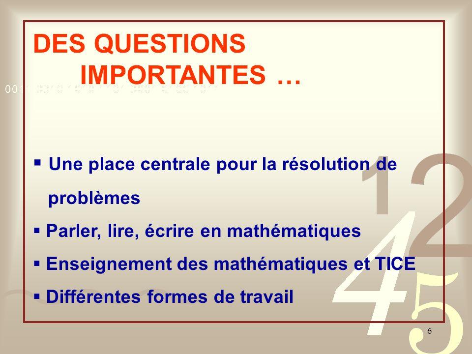 6 DES QUESTIONS IMPORTANTES … Une place centrale pour la résolution de problèmes Parler, lire, écrire en mathématiques Enseignement des mathématiques