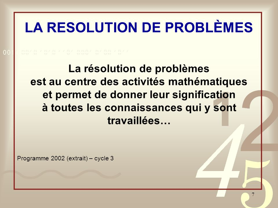 7 LA RESOLUTION DE PROBLÈMES La résolution de problèmes est au centre des activités mathématiques et permet de donner leur signification à toutes les