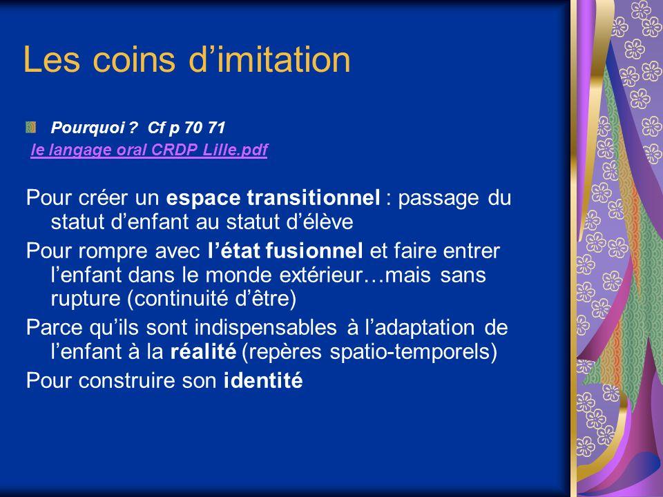 Les coins dimitation Pourquoi ? Cf p 70 71 le langage oral CRDP Lille.pdf Pour créer un espace transitionnel : passage du statut denfant au statut dél