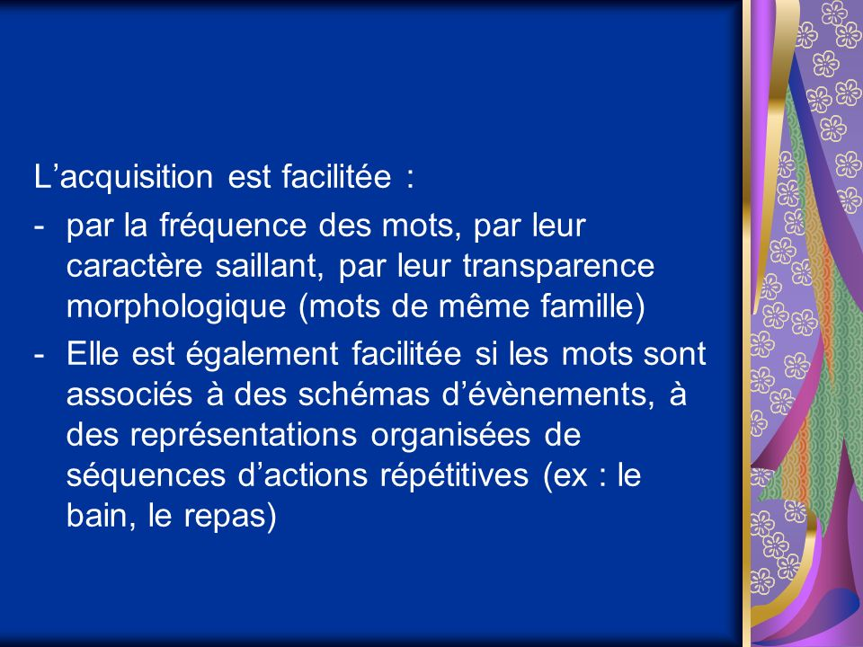Lacquisition est facilitée : -par la fréquence des mots, par leur caractère saillant, par leur transparence morphologique (mots de même famille) -Elle