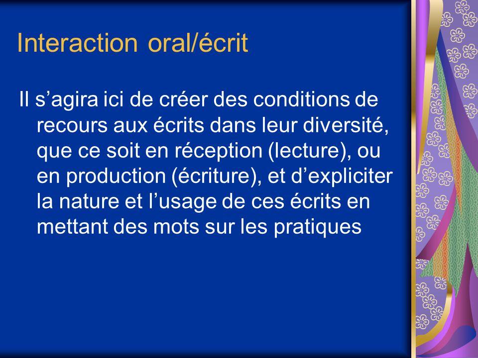 Interaction oral/écrit Il sagira ici de créer des conditions de recours aux écrits dans leur diversité, que ce soit en réception (lecture), ou en prod