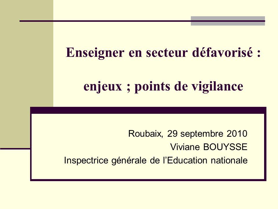 Enseigner en secteur défavorisé : enjeux ; points de vigilance Roubaix, 29 septembre 2010 Viviane BOUYSSE Inspectrice générale de lEducation nationale