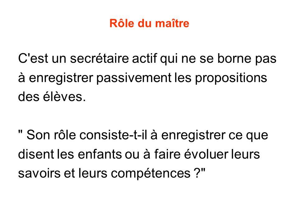 Rôle du maître C'est un secrétaire actif qui ne se borne pas à enregistrer passivement les propositions des élèves.
