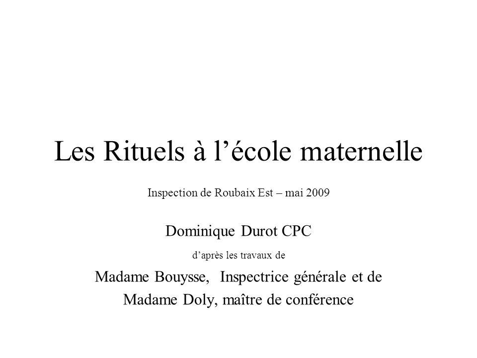 Les Rituels à lécole maternelle Inspection de Roubaix Est – mai 2009 Dominique Durot CPC daprès les travaux de Madame Bouysse, Inspectrice générale et