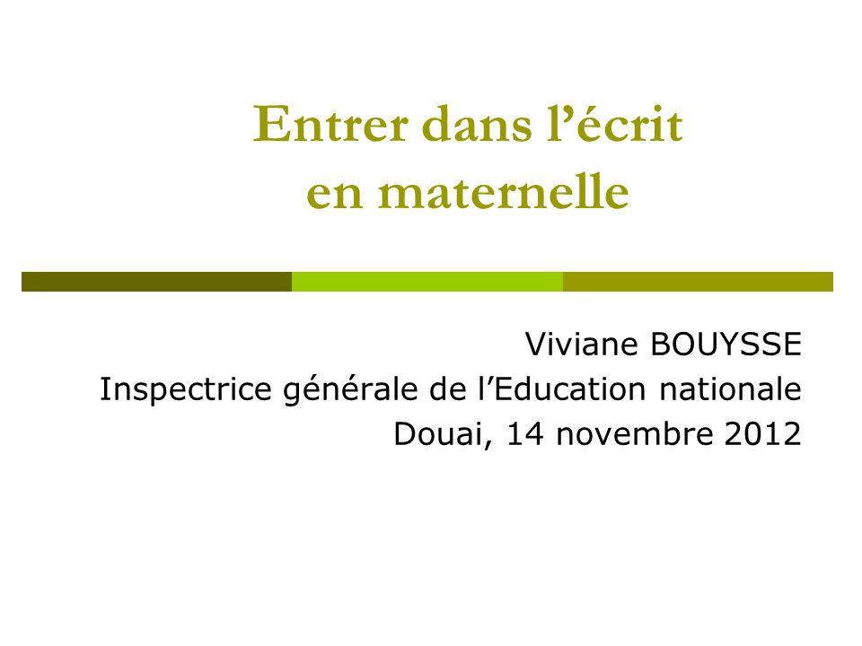 Entrer dans lécrit en maternelle Viviane BOUYSSE Inspectrice générale de lEducation nationale Douai, 14 novembre 2012