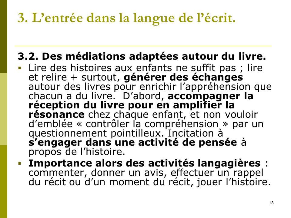 18 3. Lentrée dans la langue de lécrit. 3.2. Des médiations adaptées autour du livre. Lire des histoires aux enfants ne suffit pas ; lire et relire +