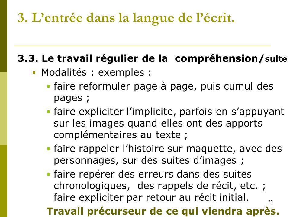 20 3. Lentrée dans la langue de lécrit. 3.3. Le travail régulier de la compréhension/ suite Modalités : exemples : faire reformuler page à page, puis
