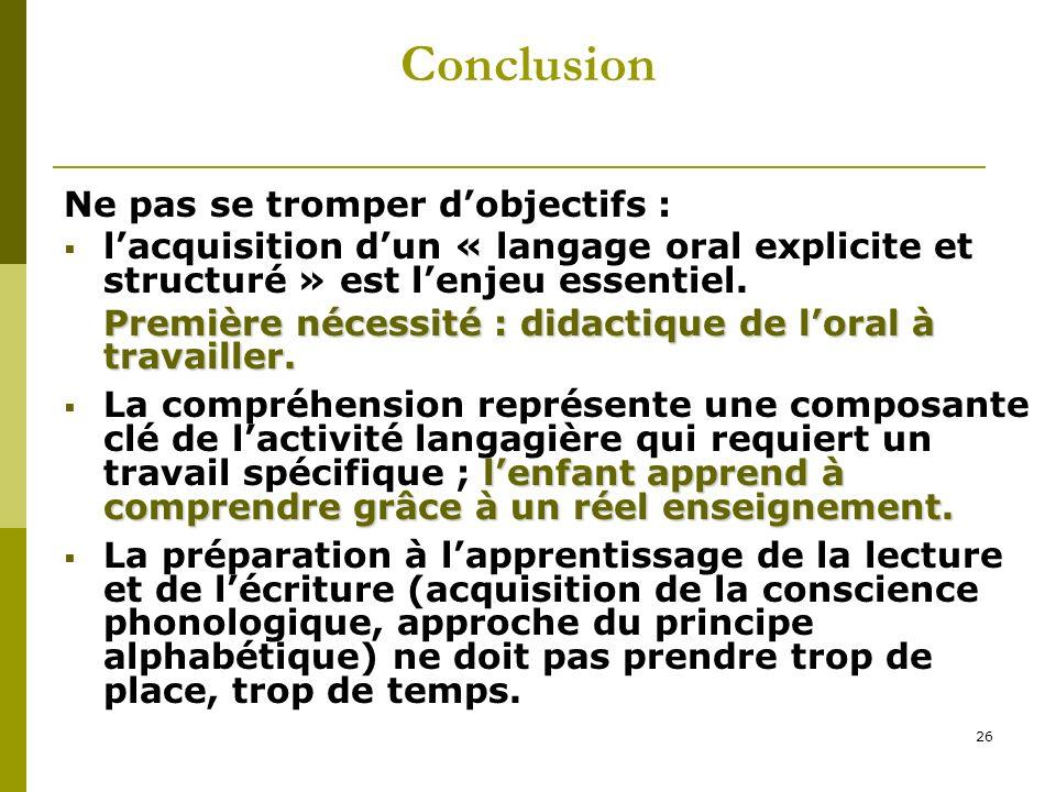 26 Conclusion Ne pas se tromper dobjectifs : lacquisition dun « langage oral explicite et structuré » est lenjeu essentiel. Première nécessité : didac