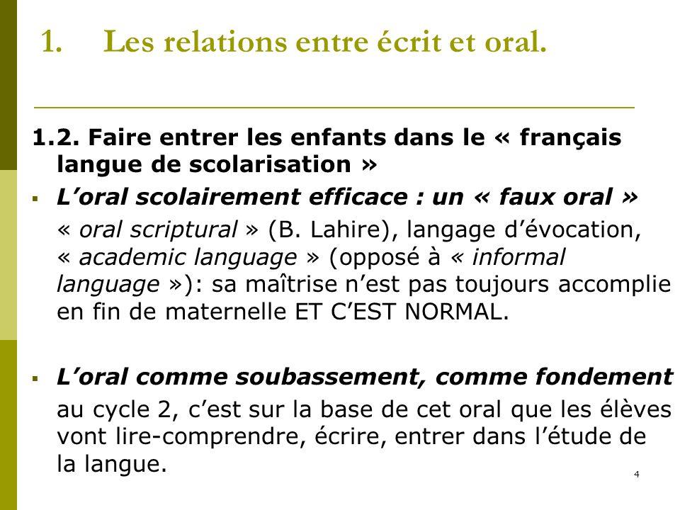 4 1.Les relations entre écrit et oral. 1.2. Faire entrer les enfants dans le « français langue de scolarisation » Loral scolairement efficace : un « f