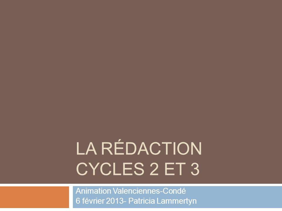 LA RÉDACTION CYCLES 2 ET 3 Animation Valenciennes-Condé 6 février 2013- Patricia Lammertyn