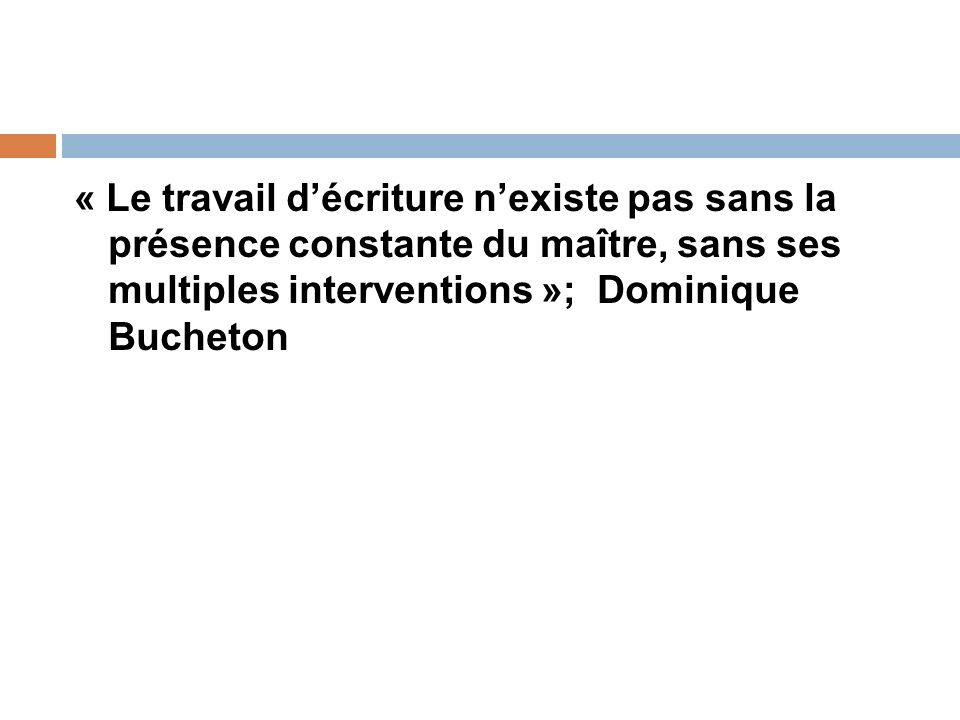 « Le travail décriture nexiste pas sans la présence constante du maître, sans ses multiples interventions »; Dominique Bucheton