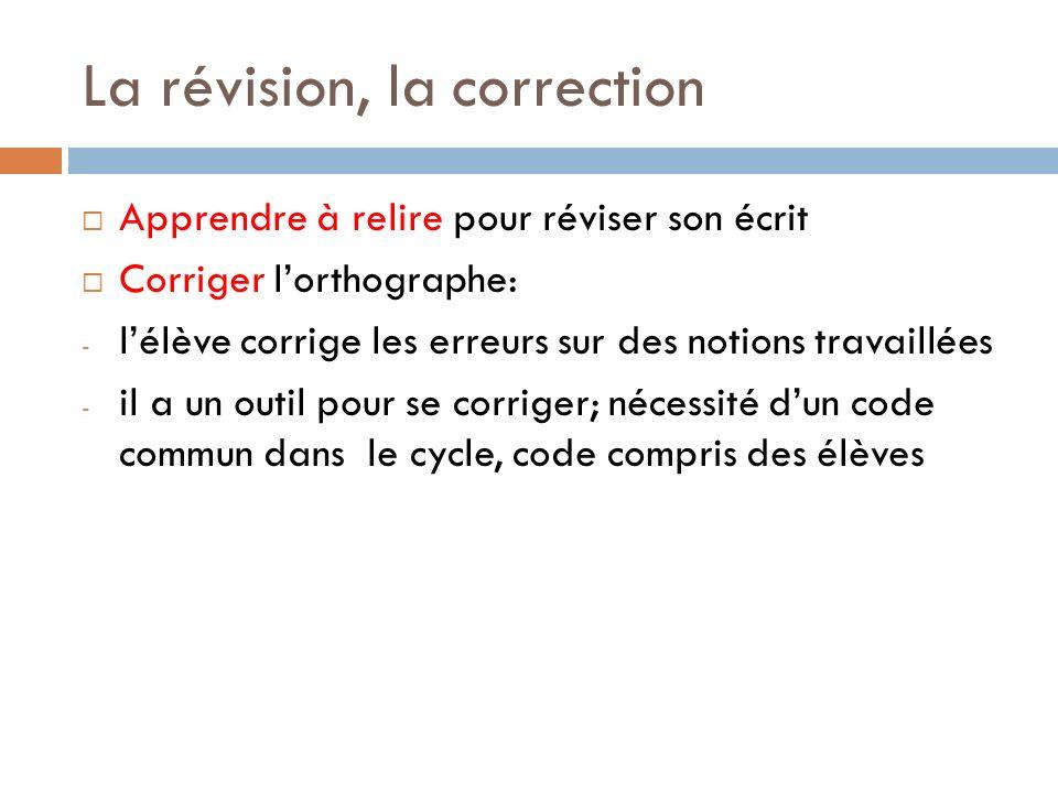 La révision, la correction Apprendre à relire pour réviser son écrit Corriger lorthographe: - lélève corrige les erreurs sur des notions travaillées -
