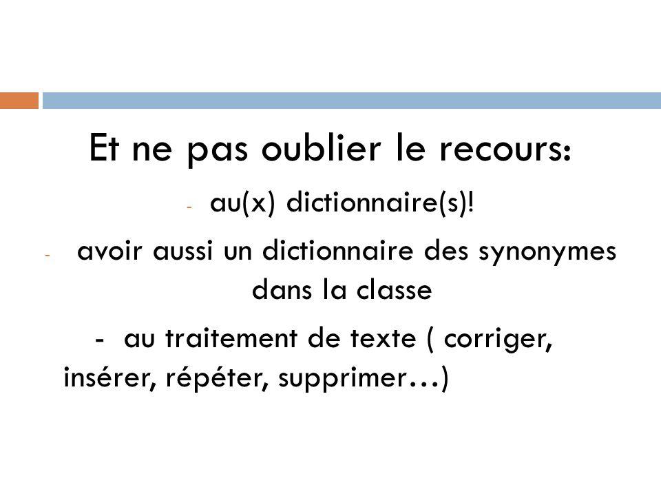 Et ne pas oublier le recours: - au(x) dictionnaire(s)! - avoir aussi un dictionnaire des synonymes dans la classe - au traitement de texte ( corriger,