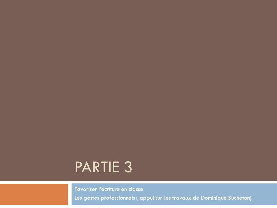 PARTIE 3 Favoriser lécriture en classe Les gestes professionnels ( appui sur les travaux de Dominique Bucheton)