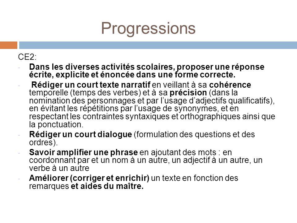 Progressions CE2: - Dans les diverses activités scolaires, proposer une réponse écrite, explicite et énoncée dans une forme correcte. - Rédiger un cou