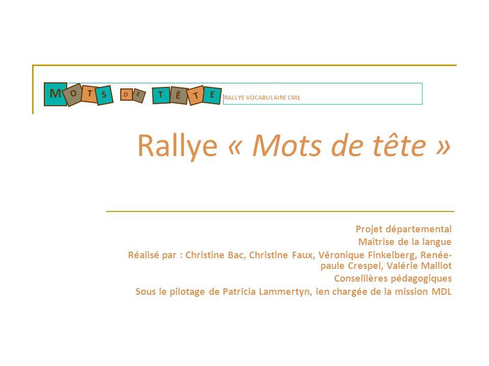 Rallye « Mots de tête » Projet départemental Maîtrise de la langue Réalisé par : Christine Bac, Christine Faux, Véronique Finkelberg, Renée- paule Cre