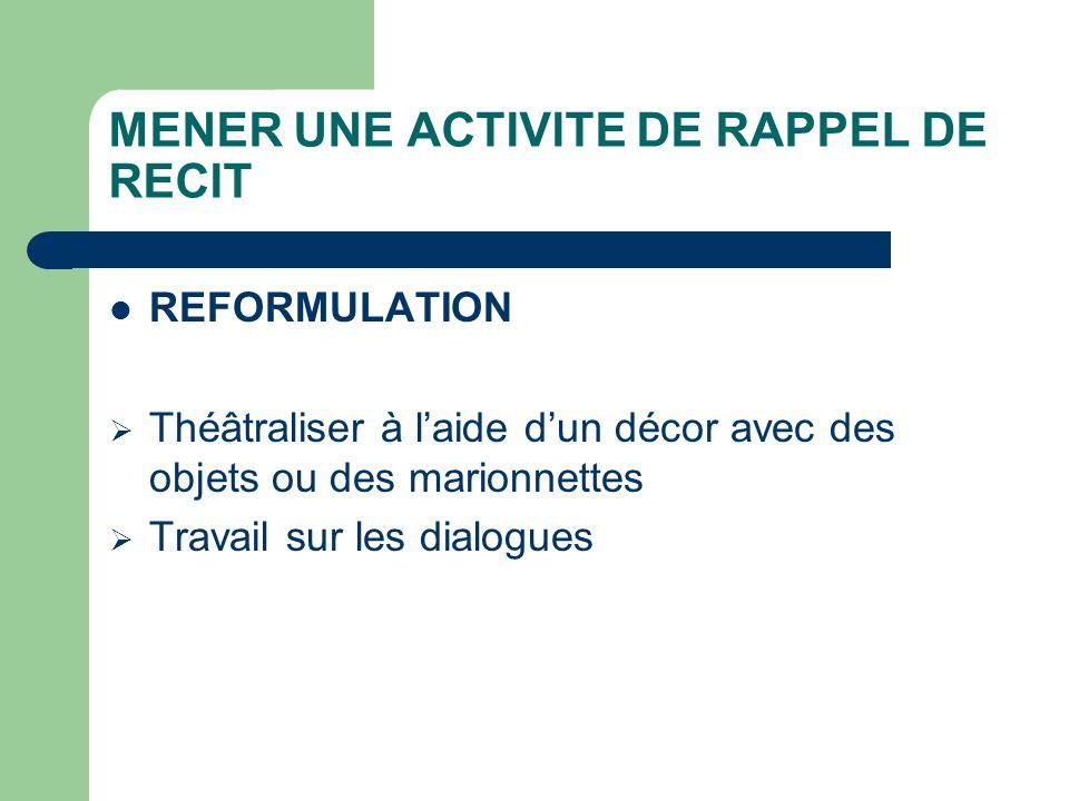MENER UNE ACTIVITE DE RAPPEL DE RECIT REFORMULATION Théâtraliser à laide dun décor avec des objets ou des marionnettes Travail sur les dialogues