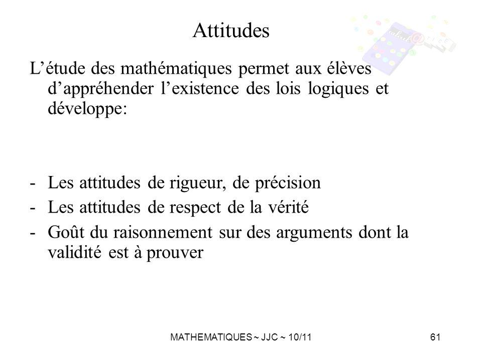 MATHEMATIQUES ~ JJC ~ 10/1161 Létude des mathématiques permet aux élèves dappréhender lexistence des lois logiques et développe: -Les attitudes de rig