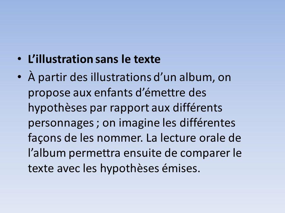 Lillustration sans le texte À partir des illustrations dun album, on propose aux enfants démettre des hypothèses par rapport aux différents personnage