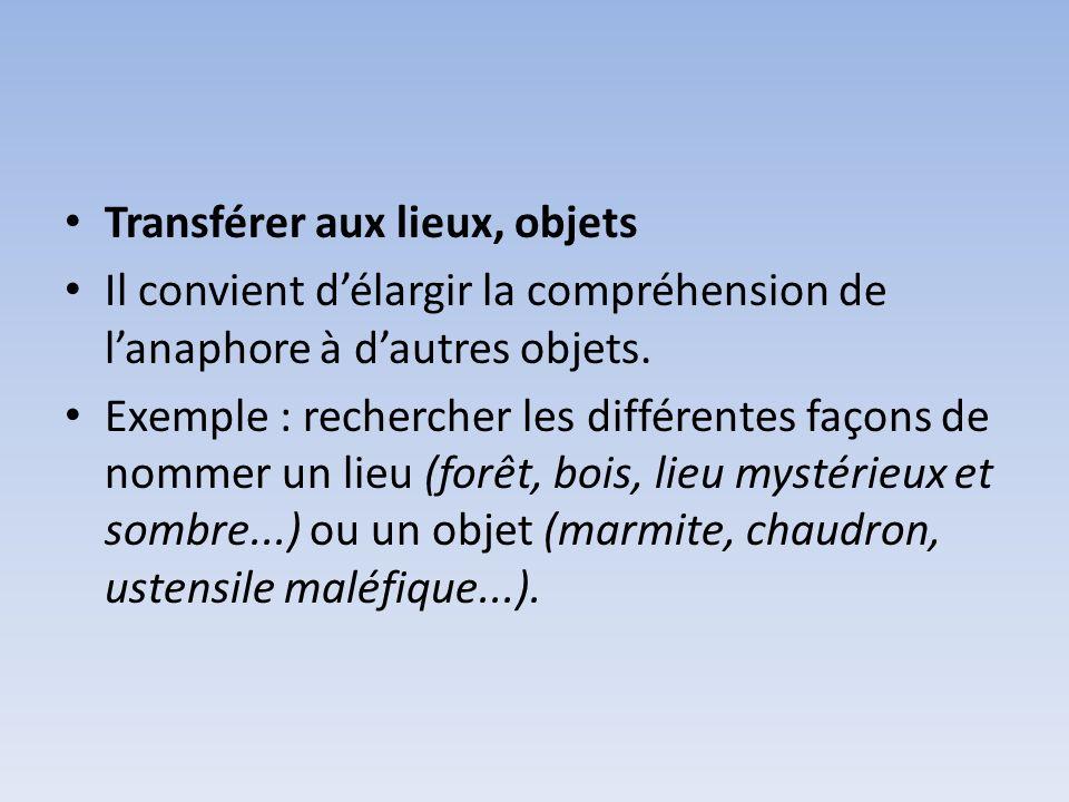 Transférer aux lieux, objets Il convient délargir la compréhension de lanaphore à dautres objets. Exemple : rechercher les différentes façons de nomme