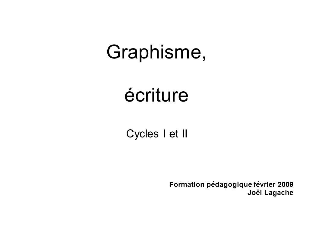 Graphisme, écriture Cycles I et II Formation pédagogique février 2009 Joël Lagache