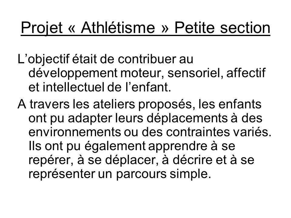Projet « Athlétisme » Petite section Lobjectif était de contribuer au développement moteur, sensoriel, affectif et intellectuel de lenfant. A travers