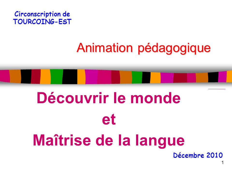 Animation pédagogique Découvrir le monde et Maîtrise de la langue 1 Décembre 2010 Circonscription de TOURCOING-EST