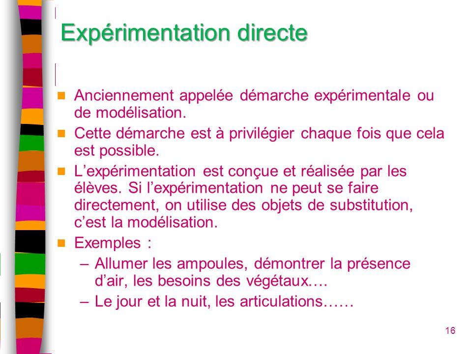 16 Expérimentation directe Anciennement appelée démarche expérimentale ou de modélisation. Cette démarche est à privilégier chaque fois que cela est p