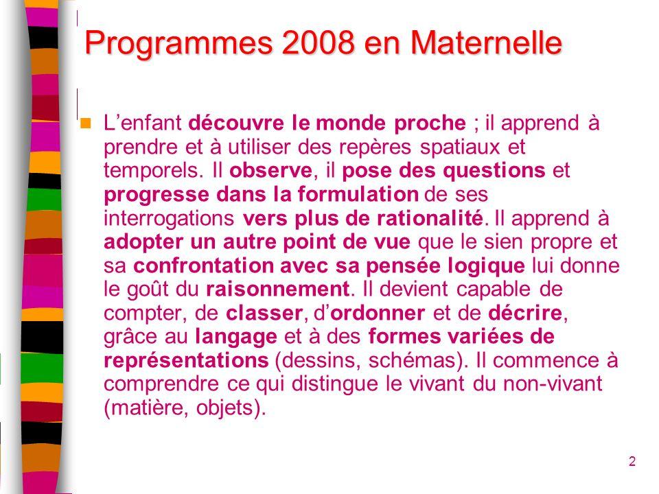 Programmes 2008 en Maternelle Lenfant découvre le monde proche ; il apprend à prendre et à utiliser des repères spatiaux et temporels. Il observe, il