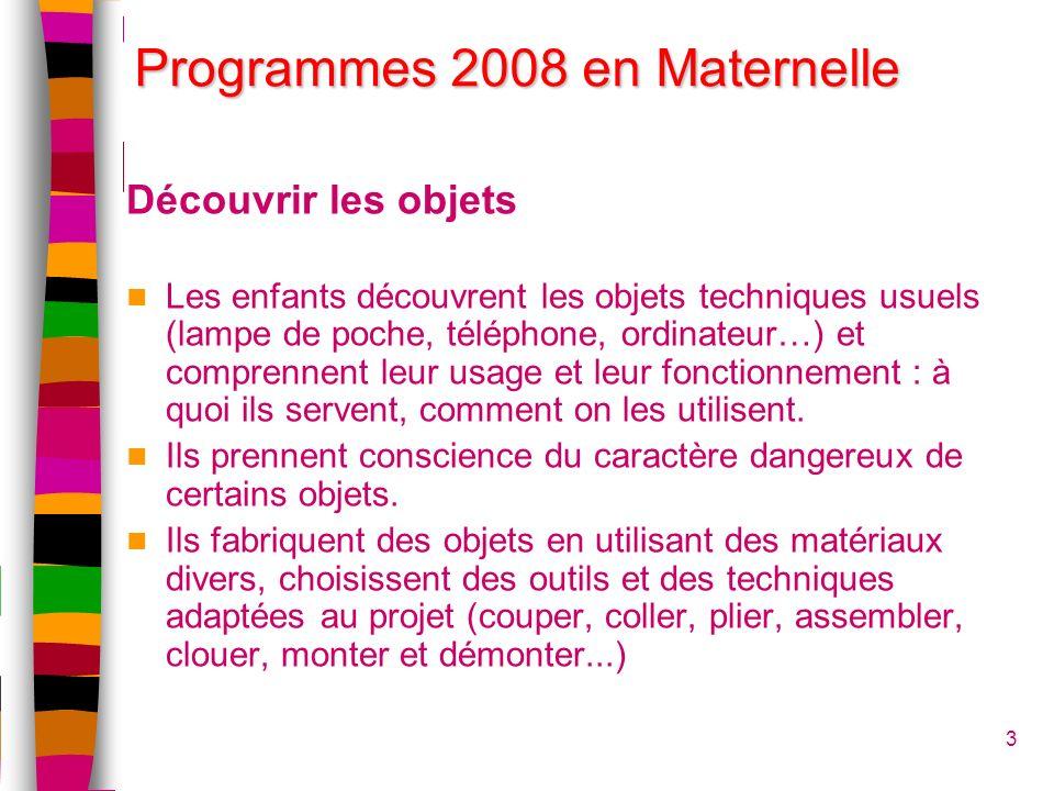 Programmes 2008 en Maternelle Découvrir les objets Les enfants découvrent les objets techniques usuels (lampe de poche, téléphone, ordinateur…) et comprennent leur usage et leur fonctionnement : à quoi ils servent, comment on les utilisent.