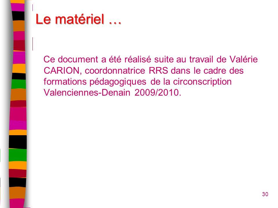 30 Le matériel … Ce document a été réalisé suite au travail de Valérie CARION, coordonnatrice RRS dans le cadre des formations pédagogiques de la circonscription Valenciennes-Denain 2009/2010.