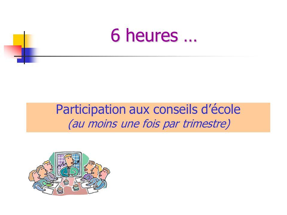 6 heures … Participation aux conseils décole (au moins une fois par trimestre)
