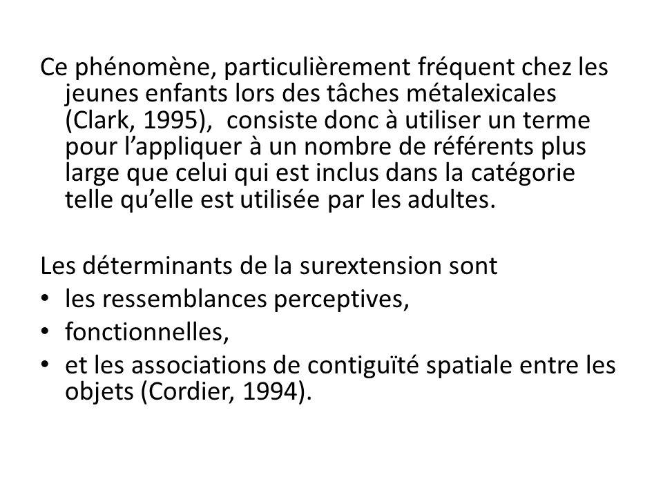 Ce phénomène, particulièrement fréquent chez les jeunes enfants lors des tâches métalexicales (Clark, 1995), consiste donc à utiliser un terme pour lappliquer à un nombre de référents plus large que celui qui est inclus dans la catégorie telle quelle est utilisée par les adultes.