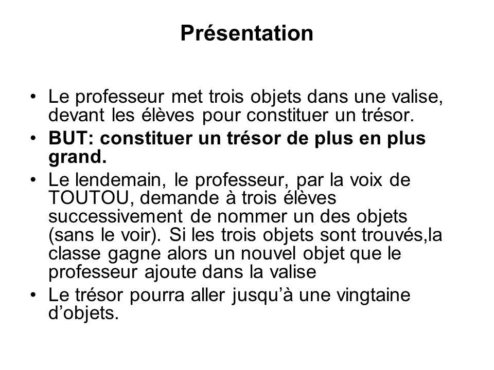 Présentation Le professeur met trois objets dans une valise, devant les élèves pour constituer un trésor. BUT: constituer un trésor de plus en plus gr