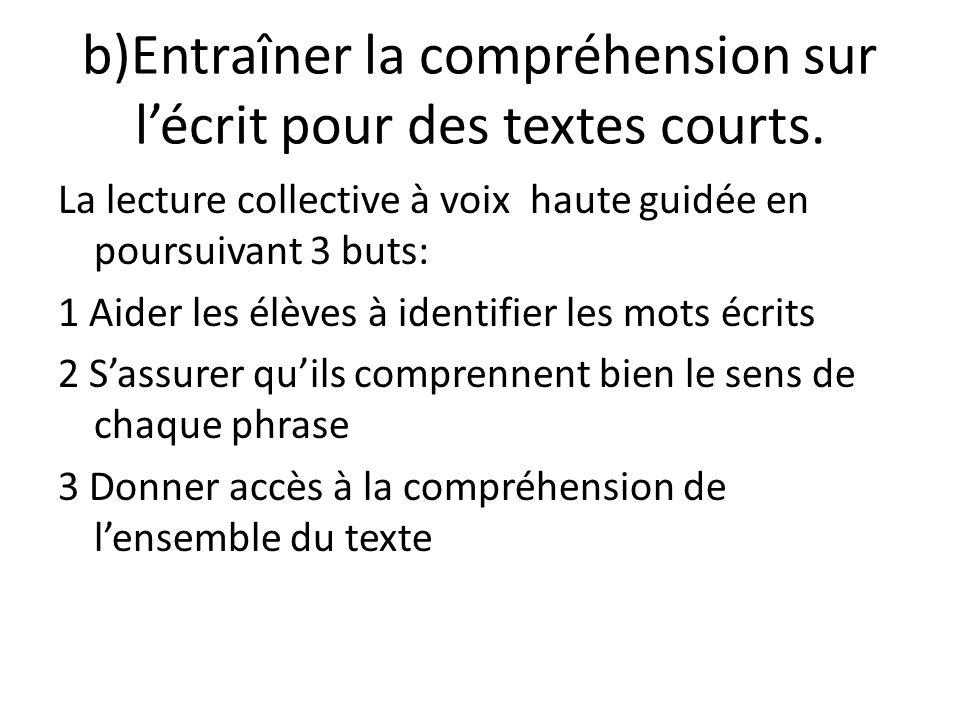 b)Entraîner la compréhension sur lécrit pour des textes courts. La lecture collective à voix haute guidée en poursuivant 3 buts: 1 Aider les élèves à