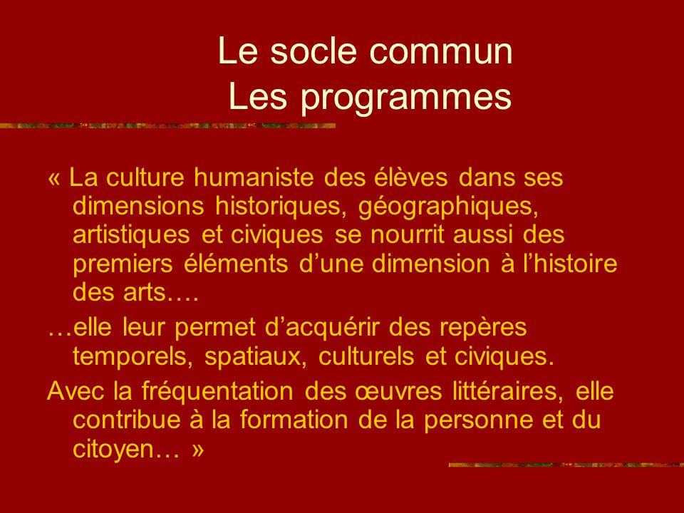 Le socle commun Les programmes « La culture humaniste des élèves dans ses dimensions historiques, géographiques, artistiques et civiques se nourrit aussi des premiers éléments dune dimension à lhistoire des arts….