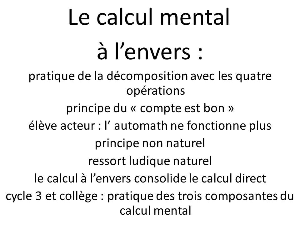 Le calcul mental à lenvers : pratique de la décomposition avec les quatre opérations principe du « compte est bon » élève acteur : l automath ne fonct