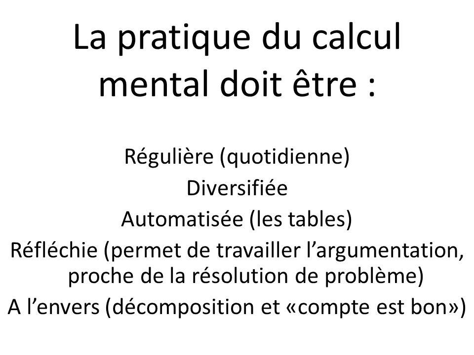 La pratique du calcul mental doit être : Régulière (quotidienne) Diversifiée Automatisée (les tables) Réfléchie (permet de travailler largumentation,