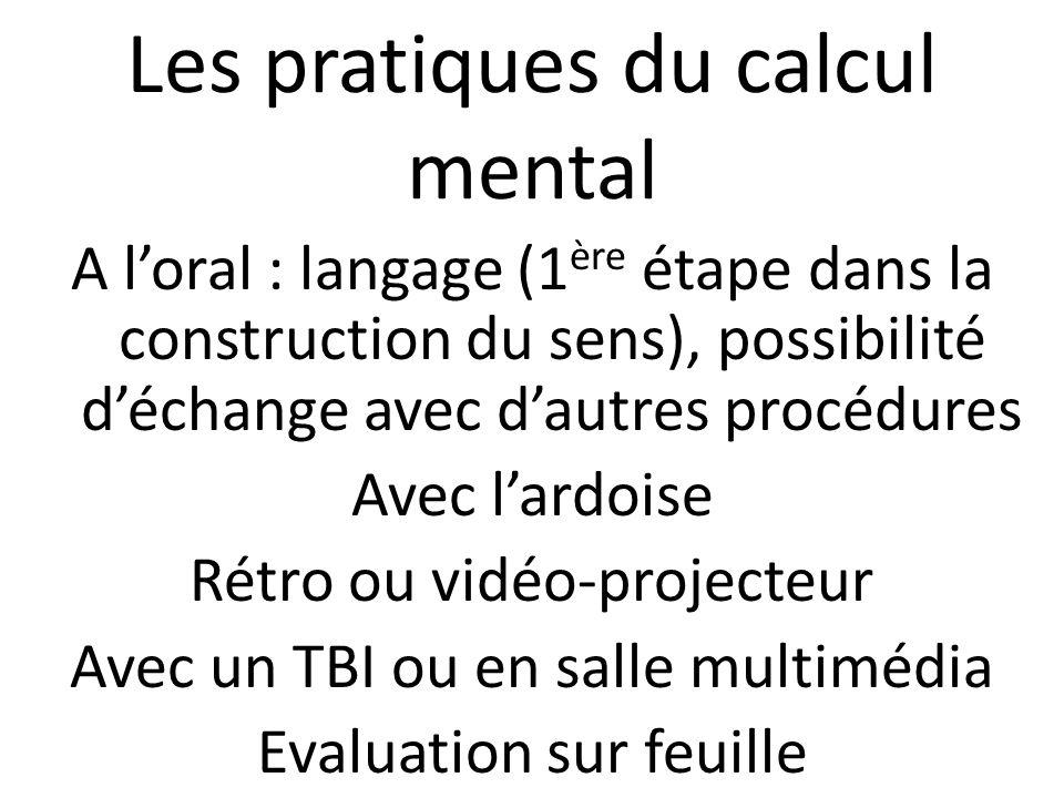 Les pratiques du calcul mental A loral : langage (1 ère étape dans la construction du sens), possibilité déchange avec dautres procédures Avec lardois