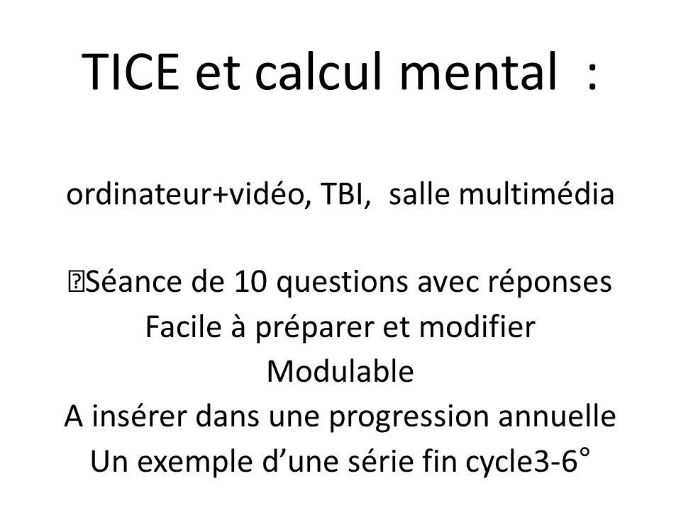 TICE et calcul mental : ordinateur+vidéo, TBI, salle multimédia Séance de 10 questions avec réponses Facile à préparer et modifier Modulable A insérer