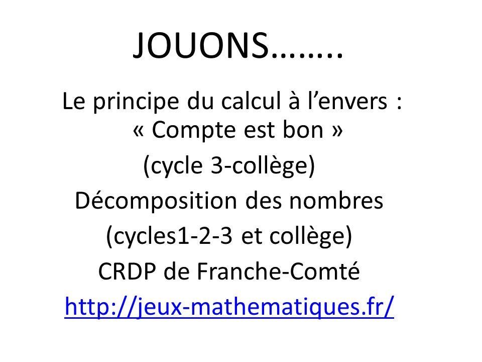 JOUONS…….. Le principe du calcul à lenvers : « Compte est bon » (cycle 3-collège) Décomposition des nombres (cycles1-2-3 et collège) CRDP de Franche-C