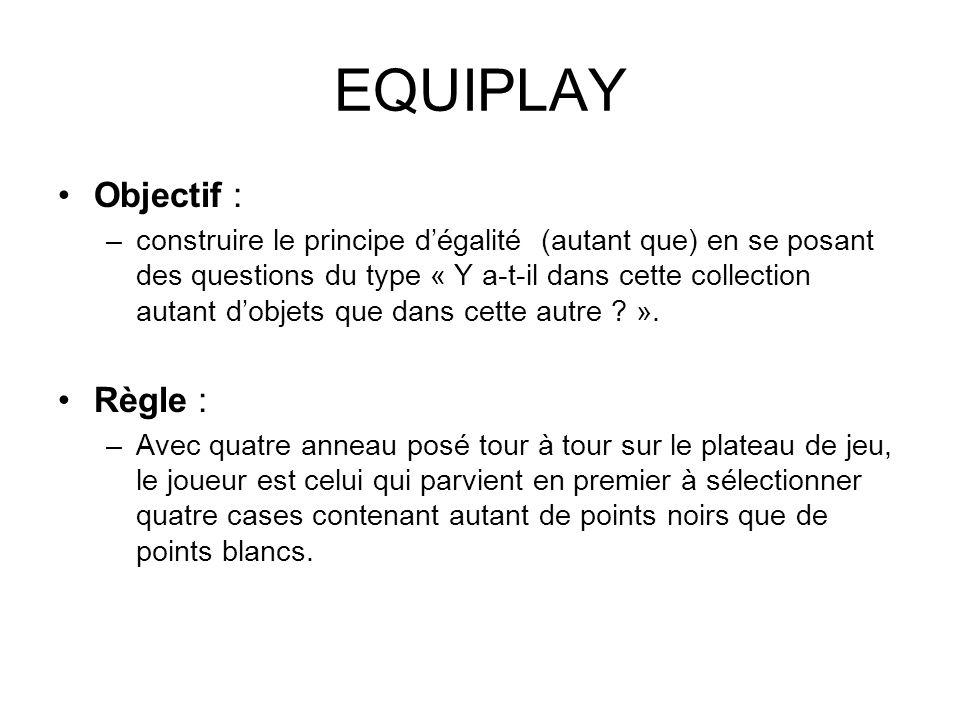 EQUIPLAY Objectif : –construire le principe dégalité (autant que) en se posant des questions du type « Y a-t-il dans cette collection autant dobjets q