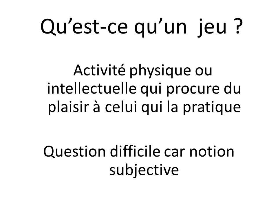 Quest-ce quun jeu ? Activité physique ou intellectuelle qui procure du plaisir à celui qui la pratique Question difficile car notion subjective