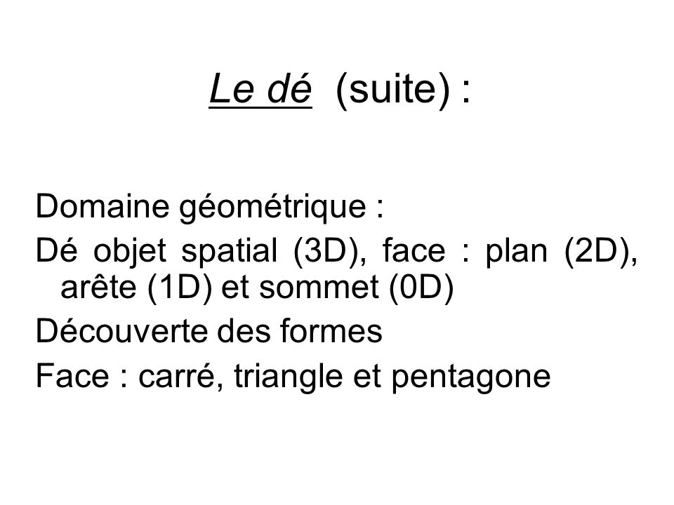 Le dé (suite) : Domaine géométrique : Dé objet spatial (3D), face : plan (2D), arête (1D) et sommet (0D) Découverte des formes Face : carré, triangle