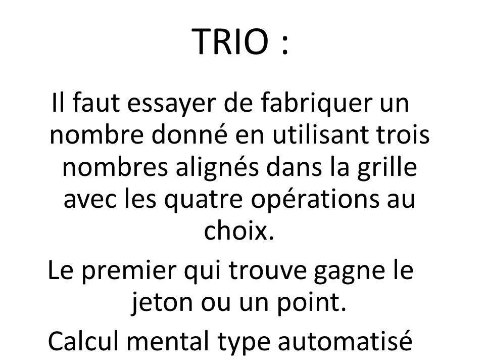 TRIO : Il faut essayer de fabriquer un nombre donné en utilisant trois nombres alignés dans la grille avec les quatre opérations au choix. Le premier