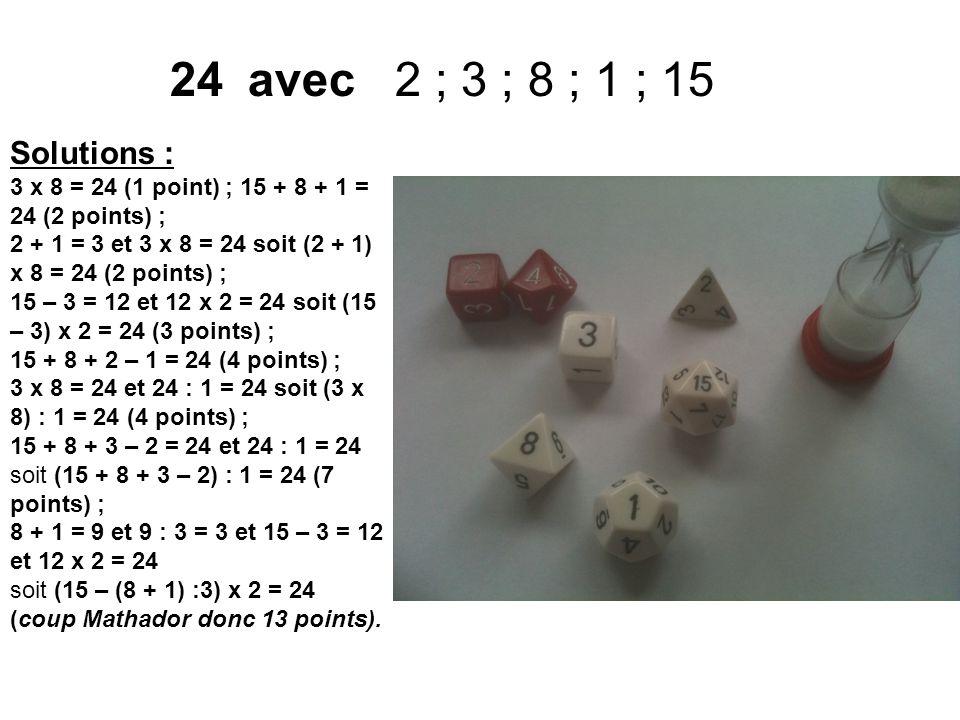 24avec 2 ; 3 ; 8 ; 1 ; 15 Solutions : 3 x 8 = 24 (1 point) ; 15 + 8 + 1 = 24 (2 points) ; 2 + 1 = 3 et 3 x 8 = 24 soit (2 + 1) x 8 = 24 (2 points) ; 1