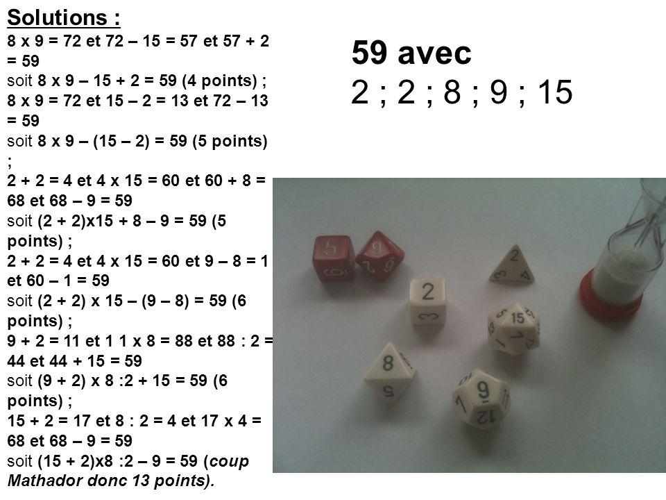 Solutions : 8 x 9 = 72 et 72 – 15 = 57 et 57 + 2 = 59 soit 8 x 9 – 15 + 2 = 59 (4 points) ; 8 x 9 = 72 et 15 – 2 = 13 et 72 – 13 = 59 soit 8 x 9 – (15