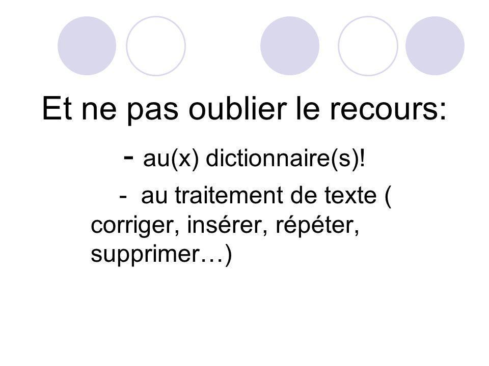 Et ne pas oublier le recours: - au(x) dictionnaire(s)! - au traitement de texte ( corriger, insérer, répéter, supprimer…)