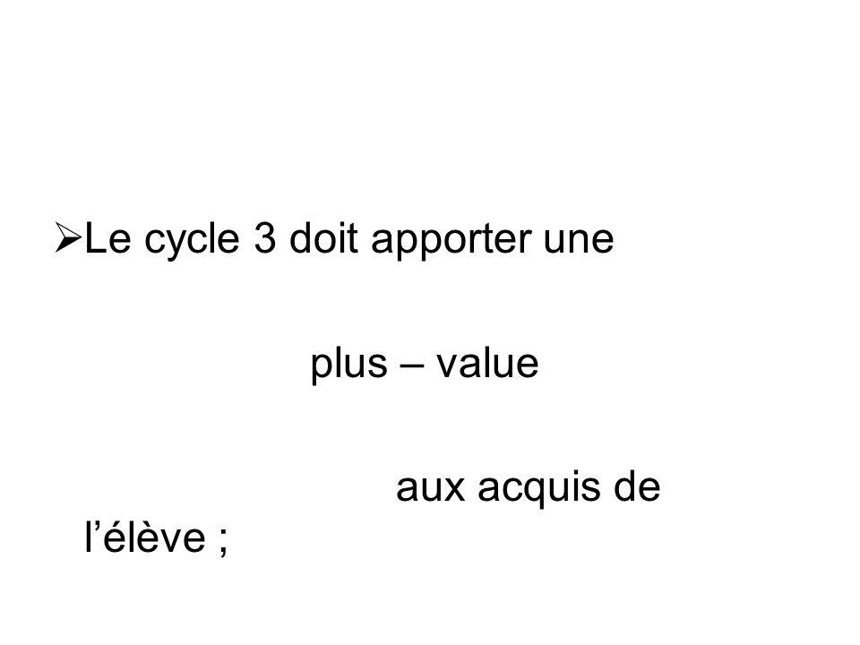 Le cycle 3 doit apporter une plus – value aux acquis de lélève ;